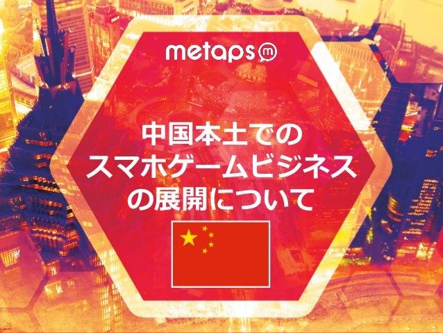 © 2014 Metaps Inc. All Rights Reserved. 中国本土でのスマホゲームビジネスの展開について 2015/1/15 中国本土での スマホゲームビジネス の展開について