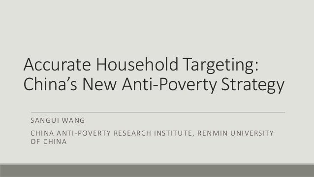 Accurate Household Targeting: China's New Anti-Poverty Strategy SANGUI WANG CHINA ANTI-POVERTY RESEARCH INSTITUTE, RENMIN ...