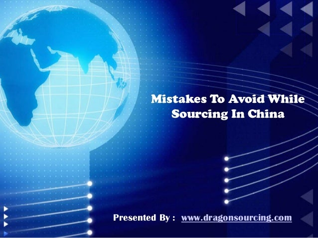 Mistakes To Avoid While Sourcing In China Presented By : www.dragonsourcing.com