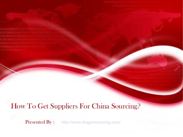 How To Get Suppliers For China Sourcing? Presented By : http://www.dragonsourcing.com/