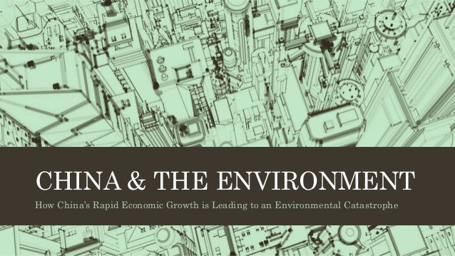 CHINA & THE ENVIRONMENT How China's Rapid Economic Growth is Leading to an Environmental Catastrophe