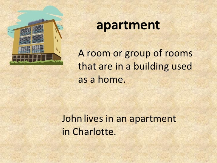apartment<br />A room or group of rooms that are in a building used as a home.<br />Johnlives in an apartment in Charlotte...
