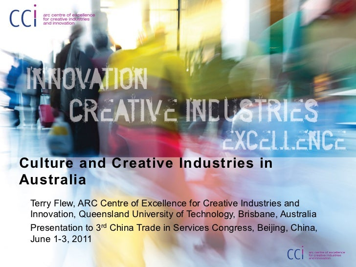 Culture and Creative Industries inAustralia Terry Flew, ARC Centre of Excellence for Creative Industries and Innovation, Q...