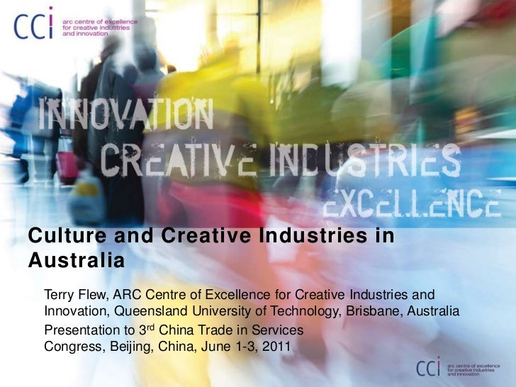 Culture and Creative Industries in Australia<br />Terry Flew, ARC Centre of Excellence for Creative Industries and Innovat...