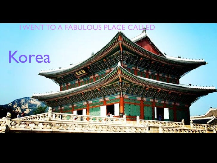 I WENT TO A FABULOUS PLACE CALLEDKorea
