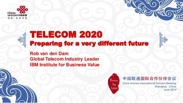 TELECOM 2020Preparing for a very different future  Rob van den Dam  Global Telecom Industry Leader  IBMInstitute for Busin...