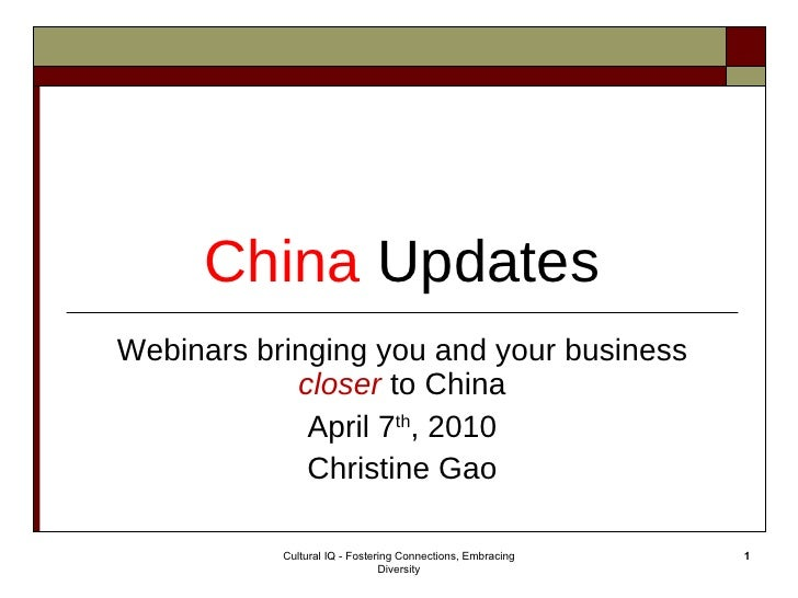 China   Updates Webinars bringing you and your business  closer  to China April 7 th , 2010 Christine Gao Cultural IQ - Fo...
