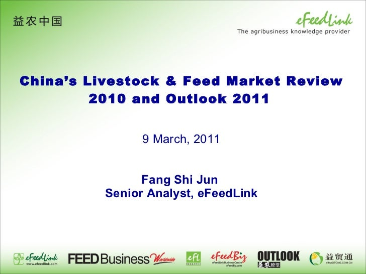 China's Livestock & Feed Market Review 2010 and Outlook 2011     9 March, 2011   Fang Shi Jun  Senior Analyst, eFeedLink