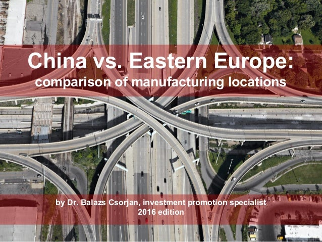 by Dr. Balazs Csorjan, investment promotion specialist 2016 edition China vs. Eastern Europe: comparison of manufacturing ...