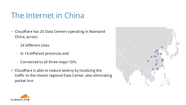 The Internet in China • Cloudflare has 25 Data Centers operating in Mainland China, across: • 24 different cities • In 14 ...