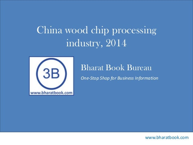 Bharat Book Bureau www.bharatbook.com One-Stop Shop for Business Information China wood chip processing industry, 2014