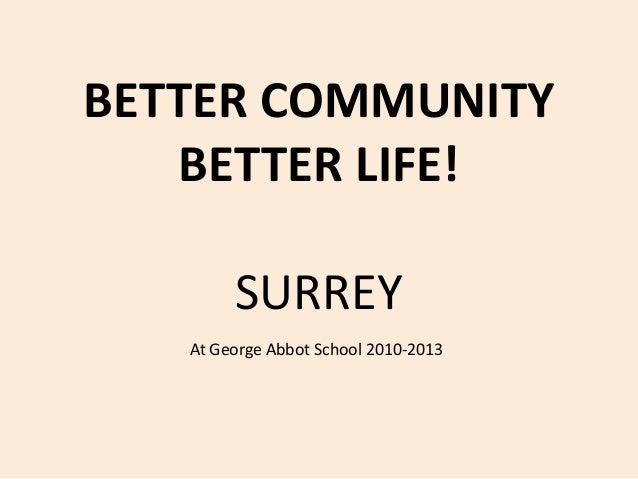 BETTER COMMUNITYBETTER LIFE!SURREYAt George Abbot School 2010-2013