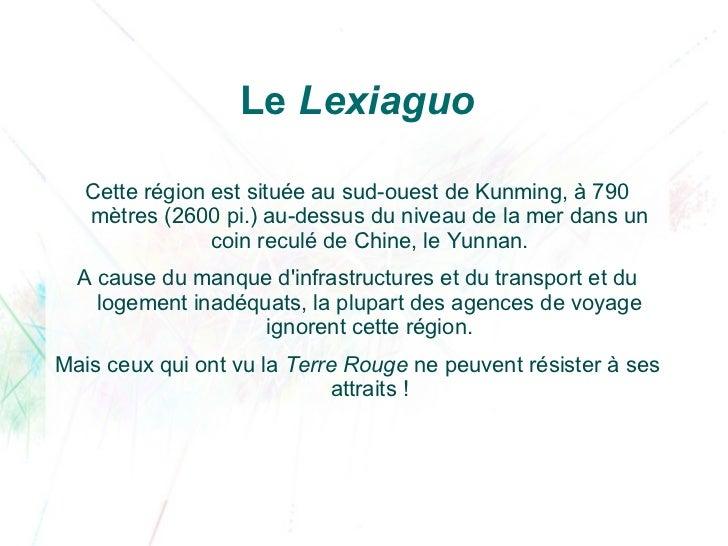 Le Lexiaguo   Cette région est située au sud-ouest de Kunming, à 790   mètres (2600pi.) au-dessus du niveau de la mer dan...