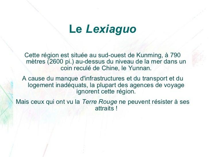 Le  Lexiaguo <ul><li>Cette région est située au sud-ouest de Kunming, à 790 mètres (2600pi.) au-dessus du niveau de la me...