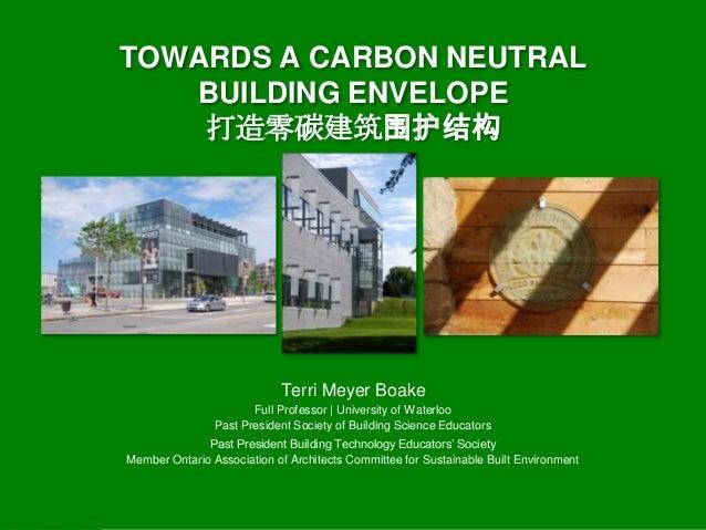 TOWARDS A CARBON NEUTRAL BUILDING ENVELOPE 打造零碳建筑围护结构  Terri Meyer Boake Full Professor | University of Waterloo Past Pres...