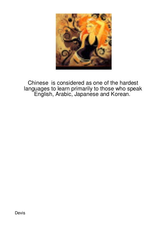 Chinese is considered as one of the hardest    languages to learn primarily to those who speak        English, Arabic, Jap...
