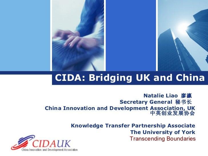 CIDA: Bridging UK and China Natalie Liao  廖瀛  Secretary General  秘书长   China Innovation and Development Association, UK  中...