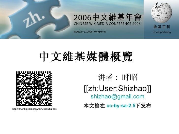 中文維基媒體概覽  讲者 :  时昭 [[zh:User:Shizhao]] [email_address] http://zh.wikipedia.org/wiki/User:Shizhao 本文档在 cc-by-sa-2.5 下发布