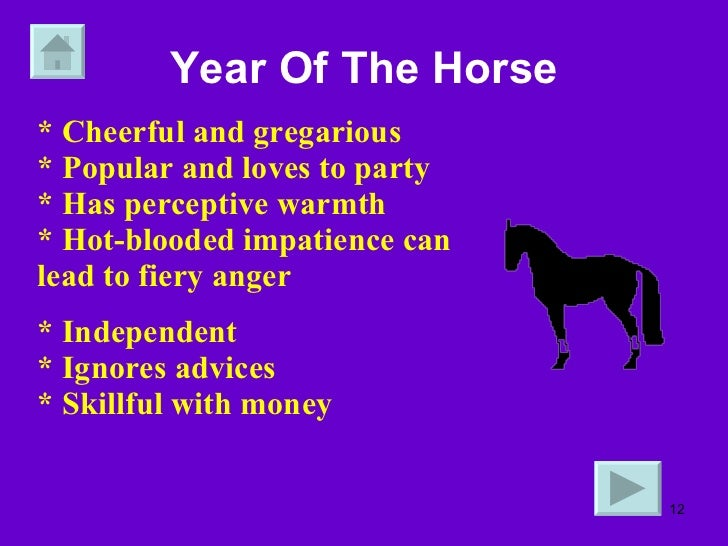 Year Of The Horse * Cheerful and gregarious * Popular and loves to party * Has perceptive warmth * Hot-blooded impatience ...