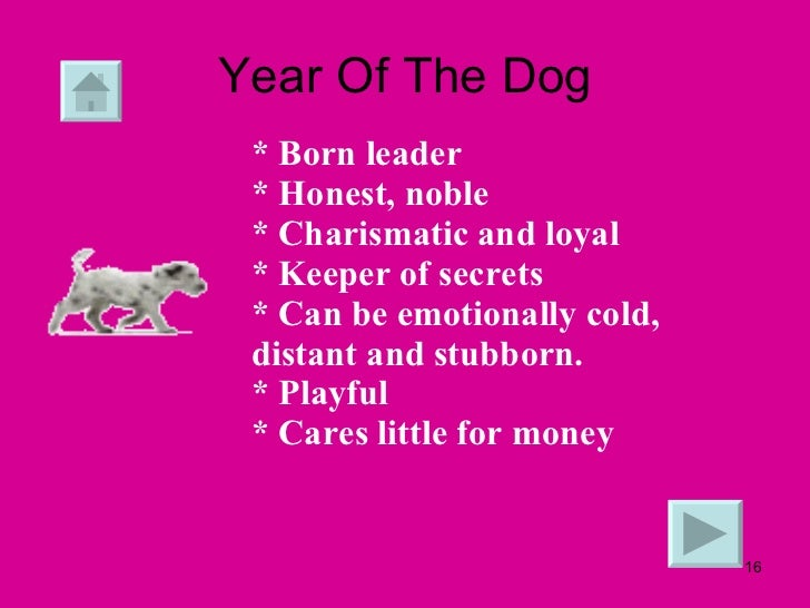 Year Of The Dog * Born leader  * Honest, noble * Charismatic and loyal  * Keeper of secrets  * Can be emotionally cold, di...