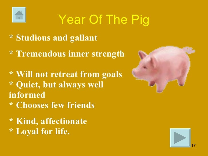 Year Of The Pig * Studious and gallant  * Tremendous inner strength  * Will not retreat from goals  * Quiet, but always we...