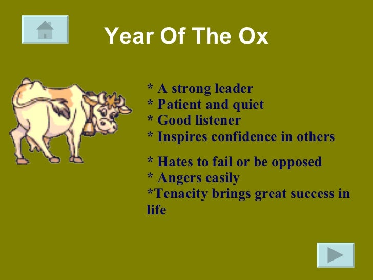 Year Of The Ox * A strong leader  * Patient and quiet  * Good listener  * Inspires confidence in others * Hates to fail or...