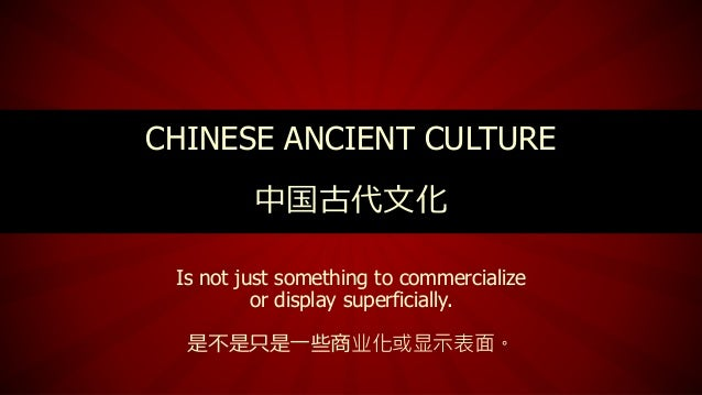 Is not just something to commercialize or display superficially. 是不是只是一些商业化或显示表面。 CHINESE ANCIENT CULTURE 中国古代文化