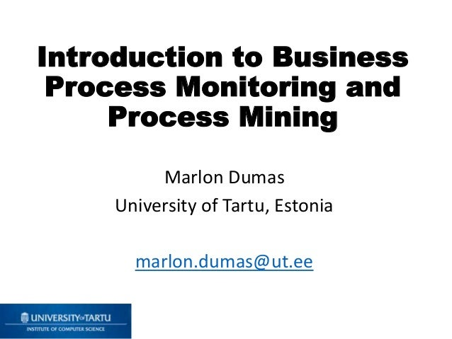 Introduction to Business Process Monitoring and Process Mining Marlon Dumas University of Tartu, Estonia marlon.dumas@ut.ee