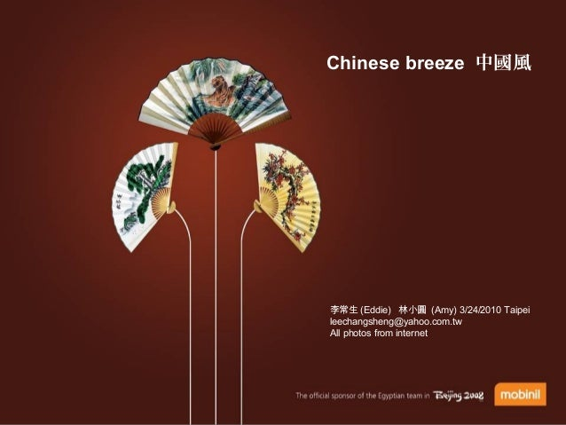Chinese breeze 中國風 李常生 (Eddie) 林小圓 (Amy) 3/24/2010 Taipei leechangsheng@yahoo.com.tw All photos from internet