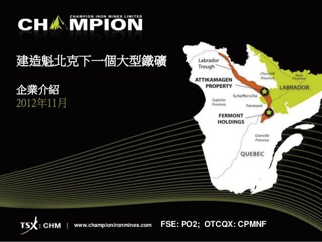 建造魁北克下一個大型鐵礦企業介紹2012年11月           www.championironmines.com   FSE: PO2; OTCQX: CPMNF