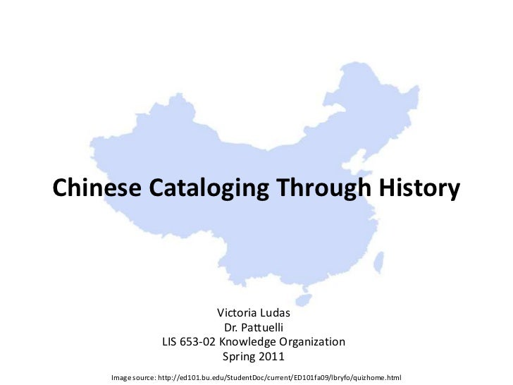 Chinese Cataloging Through History<br />Victoria Ludas<br />Dr. Pattuelli<br />LIS 653-02 Knowledge Organization<br />Spri...