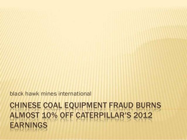 black hawk mines internationalCHINESE COAL EQUIPMENT FRAUD BURNSALMOST 10% OFF CATERPILLARS 2012EARNINGS