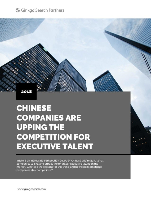 www.ginkgosearch.com CHINESE COMPANIES ARE UPPING THE COMPETITION FOR EXECUTIVE TALENT 2018 There is an increasing competi...