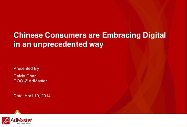 Chinese Consumers are Embracing Digital in an unprecedented way Presented By Calvin Chan COO @AdMaster Date: April 10, 2014