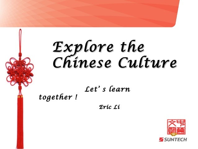 Explore the   Chinese Culture             Let' s learntogether !                Eric Li