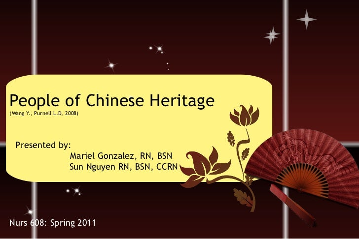People of Chinese Heritage (Wang Y., Purnell L.D, 2008) Presented by:    Mariel Gonzalez, RN, BSN Sun Nguyen RN, BSN, CCRN...