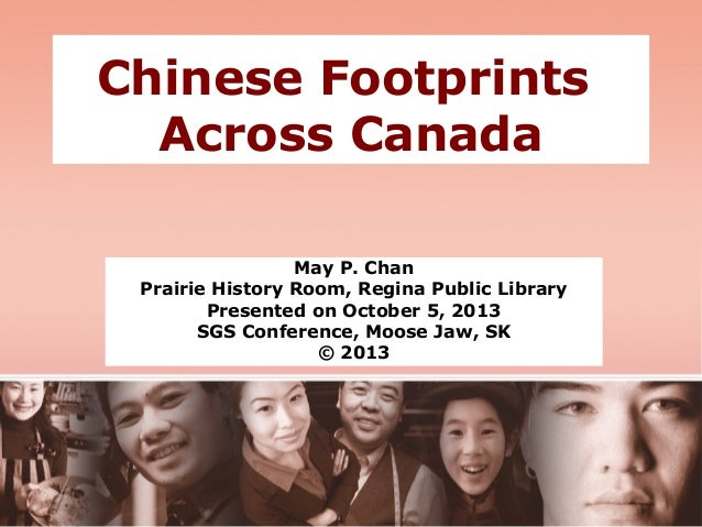 Chinese Footprints Across Canada May P. Chan Prairie History Room, Regina Public Library Presented on October 5, 2013 SGS ...