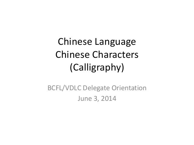 Chinese Language Chinese Characters (Calligraphy) BCFL/VDLC Delegate Orientation June 3, 2014