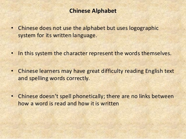 Chinese Alphabet • Chinese does not use the alphabet but uses logographic system for its written language. • In this syste...