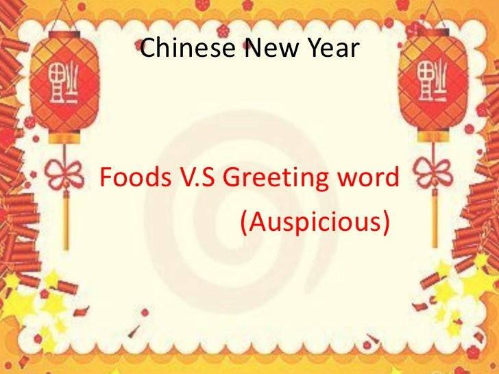 Chinese New Year <ul><li>Foods V.S Greeting word </li></ul><ul><li>(Auspicious) </li></ul>