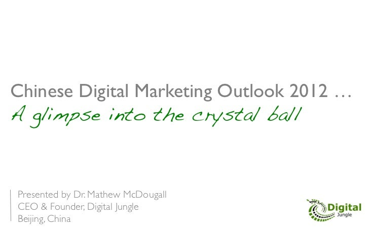 Chinese Digital Marketing Outlook 2012 … 	A glimpse into the crystal ball!Presented by Dr. Mathew McDougall	CEO & Founder,...