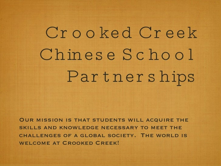 Crooked Creek Chinese School Partnerships <ul><li>Our mission is that students will acquire the skills and knowledge neces...