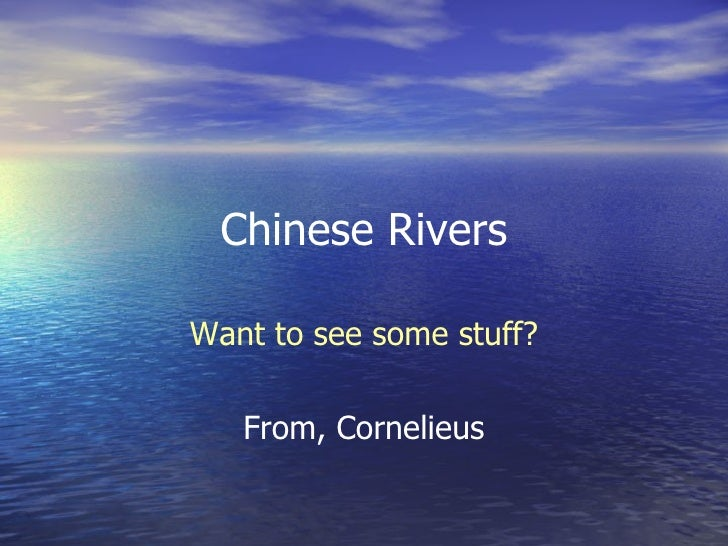 Chinese Rivers Want to see some stuff? From, Cornelieus