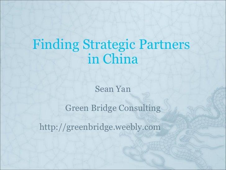 Finding Strategic Partners in China Sean Yan Green Bridge Consulting http://greenbridge.weebly.com