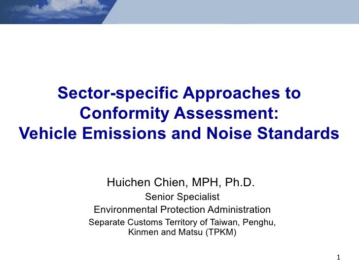 Sector-specific Approaches to Conformity Assessment: Vehicle Emissions and Noise Standards Huichen Chien, MPH, Ph.D.   Sen...