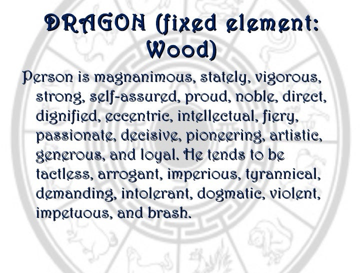 DRAGON (fixed element:         Wood)Person is magnanimous, stately, vigorous, strong, self-assured, proud, noble, direct, ...