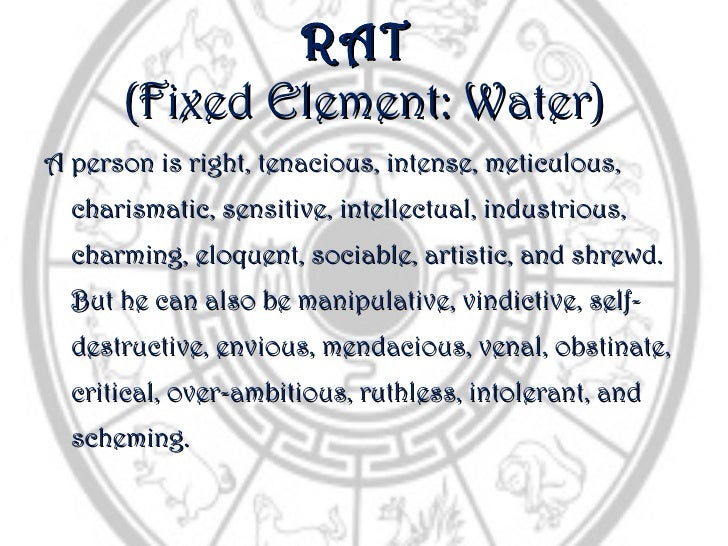 RAT      (Fixed Element: Water)A person is right, tenacious, intense, meticulous,  charismatic, sensitive, intellectual, i...