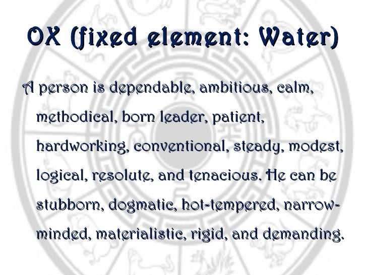 OX (fixed element: Water)A person is dependable, ambitious, calm, methodical, born leader, patient, hardworking, conventio...