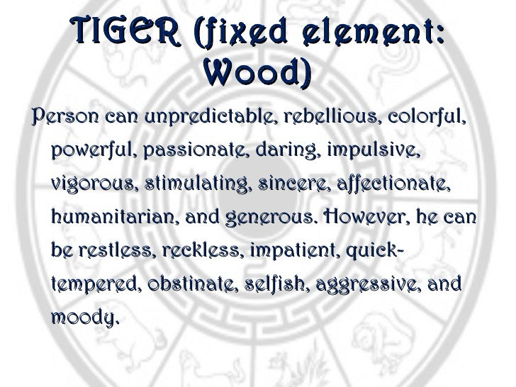 TIGER (fixed element:           Wood)Person can unpredictable, rebellious, colorful,  powerful, passionate, daring, impuls...