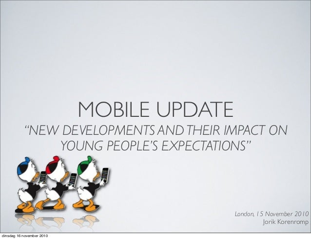 """MOBILE UPDATE """"NEW DEVELOPMENTS AND THEIR IMPACT ON YOUNG PEOPLE'S EXPECTATIONS"""" London, 15 November 2010 Jorik Korenromp ..."""